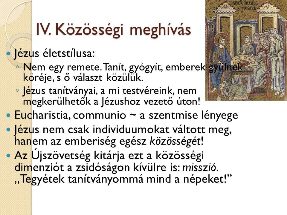 IV. Közösségi meghívás IV. Közösségi meghívás  Jézus életstílusa: ◦ Nem egy remete. Tanít, gyógyít, emberek gyűlnek köréje, s ő választ közülük. ◦ Jé