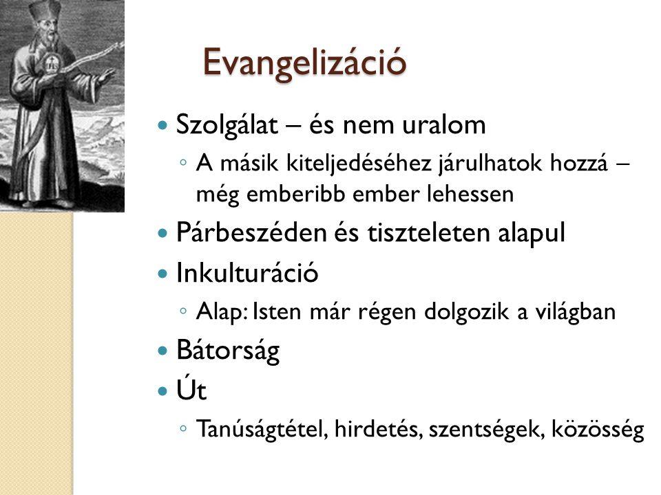 Evangelizáció  Szolgálat – és nem uralom ◦ A másik kiteljedéséhez járulhatok hozzá – még emberibb ember lehessen  Párbeszéden és tiszteleten alapul