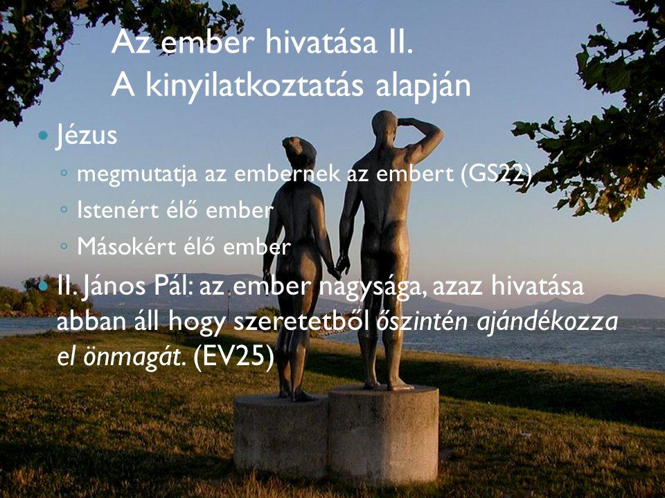 Az ember hivatása II. A kinyilatkoztatás alapján  Jézus ◦ megmutatja az embernek az embert (GS22) ◦ Istenért élő ember ◦ Másokért élő ember  II. Ján
