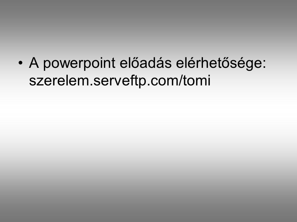 •A powerpoint előadás elérhetősége: szerelem.serveftp.com/tomi