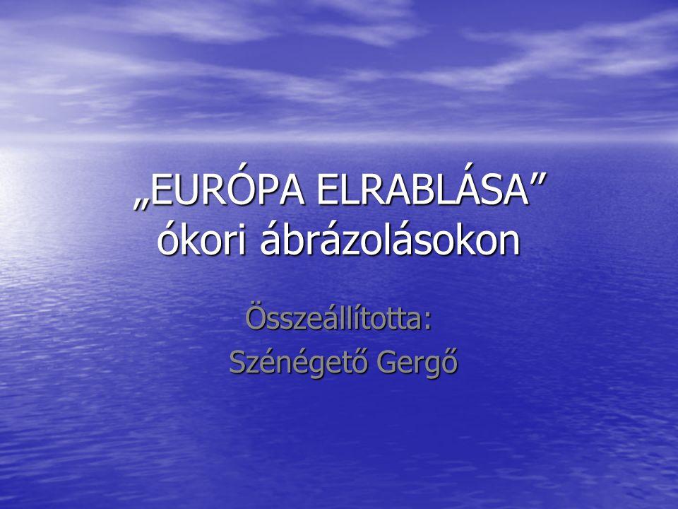 """""""EURÓPA ELRABLÁSA"""" ókori ábrázolásokon Összeállította: Szénégető Gergő Szénégető Gergő"""