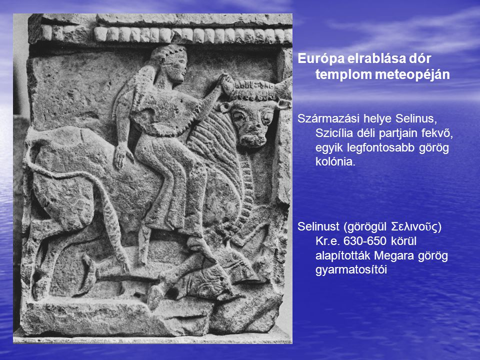 Európa elrablása dór templom meteopéján Származási helye Selinus, Szicília déli partjain fekvő, egyik legfontosabb görög kolónia. Selinust (görögül Σε