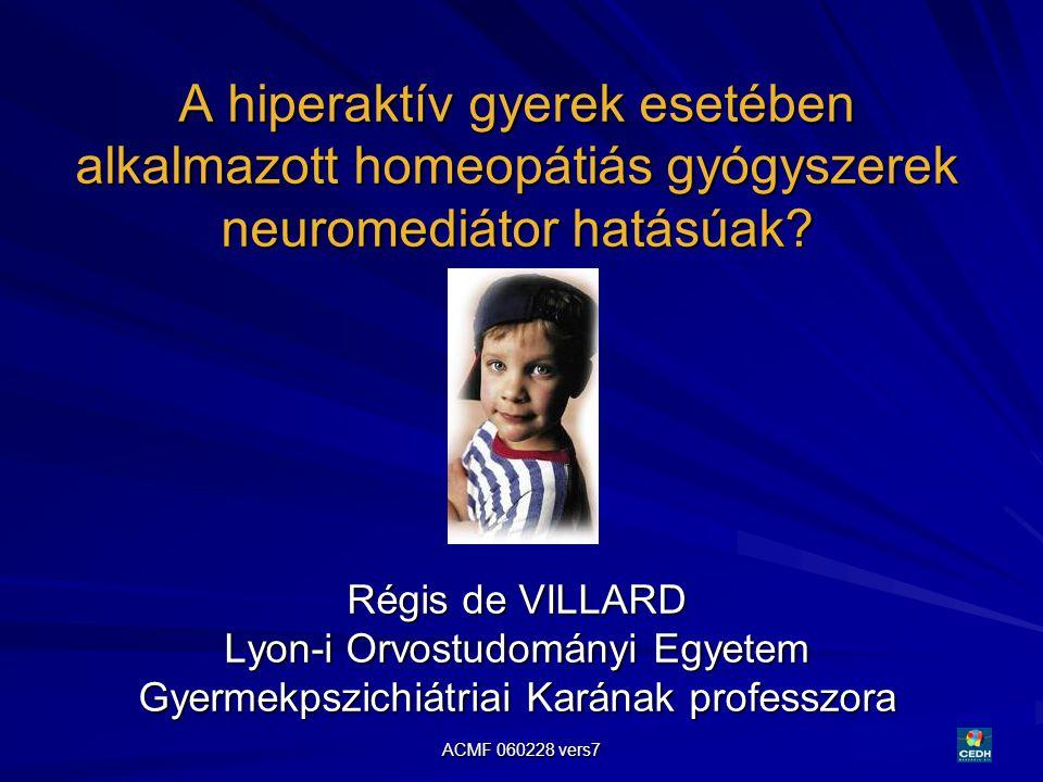 ACMF 060228 vers7 24 A hiperaktív gyerek esetében alkalmazott homeopátiás gyógyszerek neuromediátor hatásúak? Régis de VILLARD Lyon-i Orvostudományi E