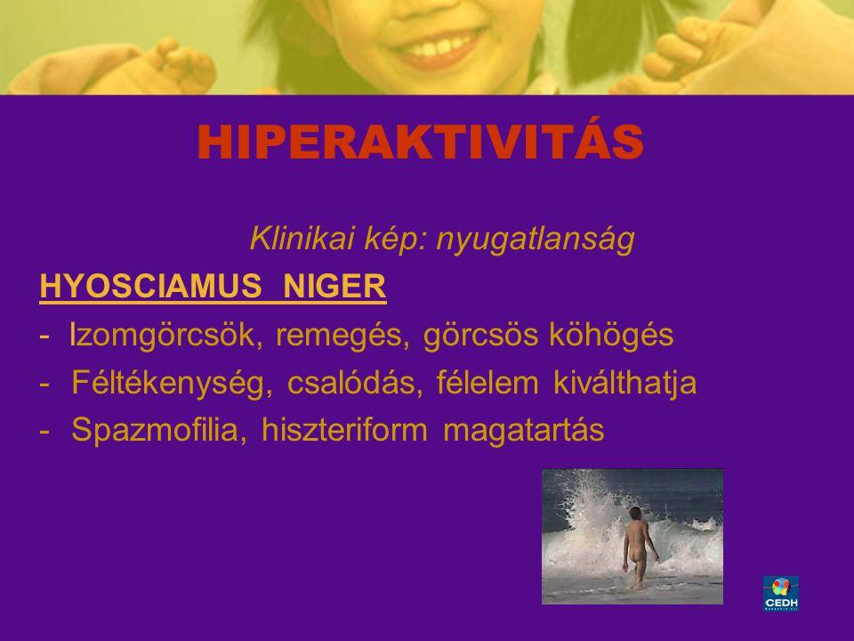 36 HIPERAKTIVITÁS Klinikai kép: nyugatlanság HYOSCIAMUS NIGER - Izomgörcsök, remegés, görcsös köhögés -Féltékenység, csalódás, félelem kiválthatja -Sp