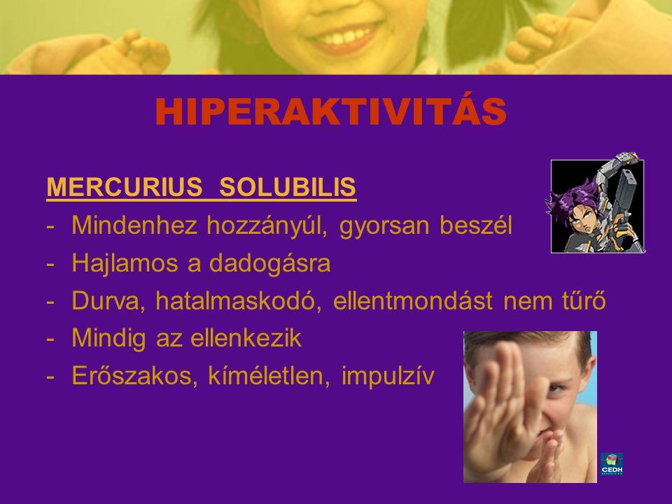45 HIPERAKTIVITÁS MERCURIUS SOLUBILIS -Mindenhez hozzányúl, gyorsan beszél -Hajlamos a dadogásra -Durva, hatalmaskodó, ellentmondást nem tűrő -Mindig