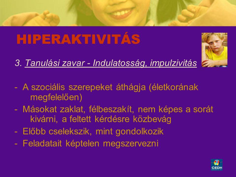 6 HIPERAKTIVITÁS 3. Tanulási zavar - Indulatosság, impulzivitás - A szociális szerepeket áthágja (életkorának megfelelően) - Másokat zaklat, félbeszak