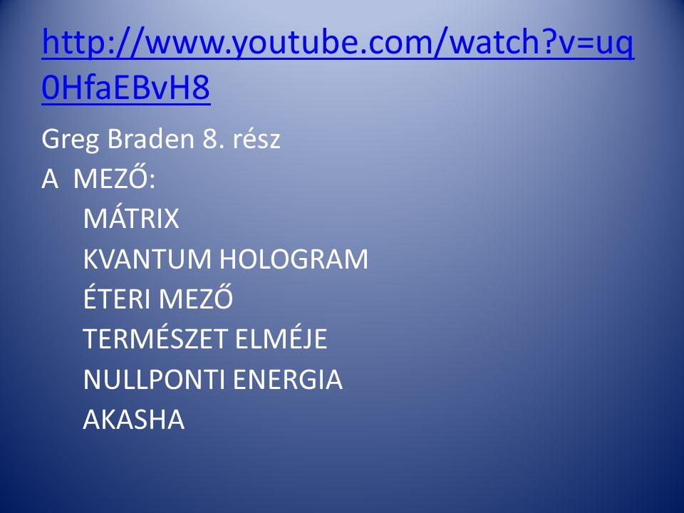 http://www.youtube.com/watch?v=uq 0HfaEBvH8 Greg Braden 8. rész A MEZŐ: MÁTRIX KVANTUM HOLOGRAM ÉTERI MEZŐ TERMÉSZET ELMÉJE NULLPONTI ENERGIA AKASHA