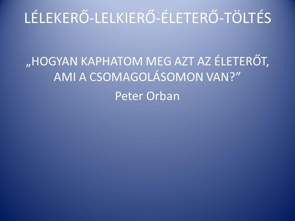 """LÉLEKERŐ-LELKIERŐ-ÉLETERŐ-TÖLTÉS """"HOGYAN KAPHATOM MEG AZT AZ ÉLETERŐT, AMI A CSOMAGOLÁSOMON VAN?"""" Peter Orban"""