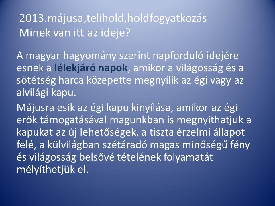 2013.májusa,telihold,holdfogyatkozás Minek van itt az ideje? A magyar hagyomány szerint napforduló idejére esnek a lélekjáró napok, amikor a világossá