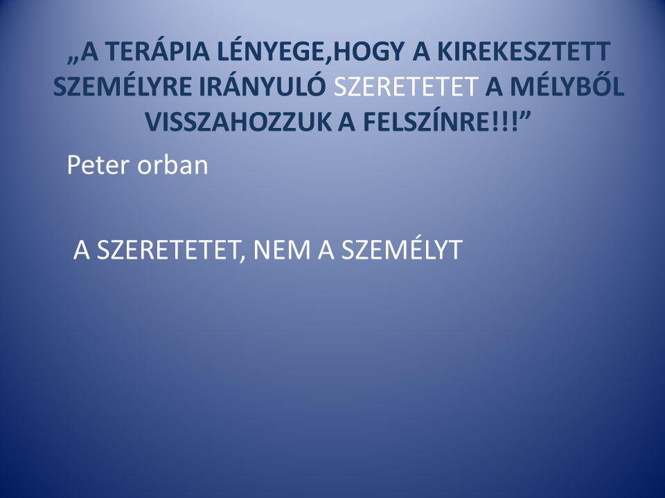 """""""A TERÁPIA LÉNYEGE,HOGY A KIREKESZTETT SZEMÉLYRE IRÁNYULÓ SZERETETET A MÉLYBŐL VISSZAHOZZUK A FELSZÍNRE!!!"""" Peter orban A SZERETETET, NEM A SZEMÉLYT"""