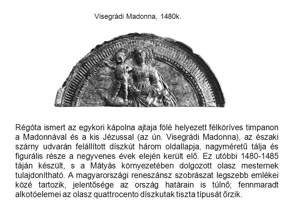 Visegrádi Madonna, 1480k. Régóta ismert az egykori kápolna ajtaja fölé helyezett félköríves timpanon a Madonnával és a kis Jézussal (az ún. Visegrádi