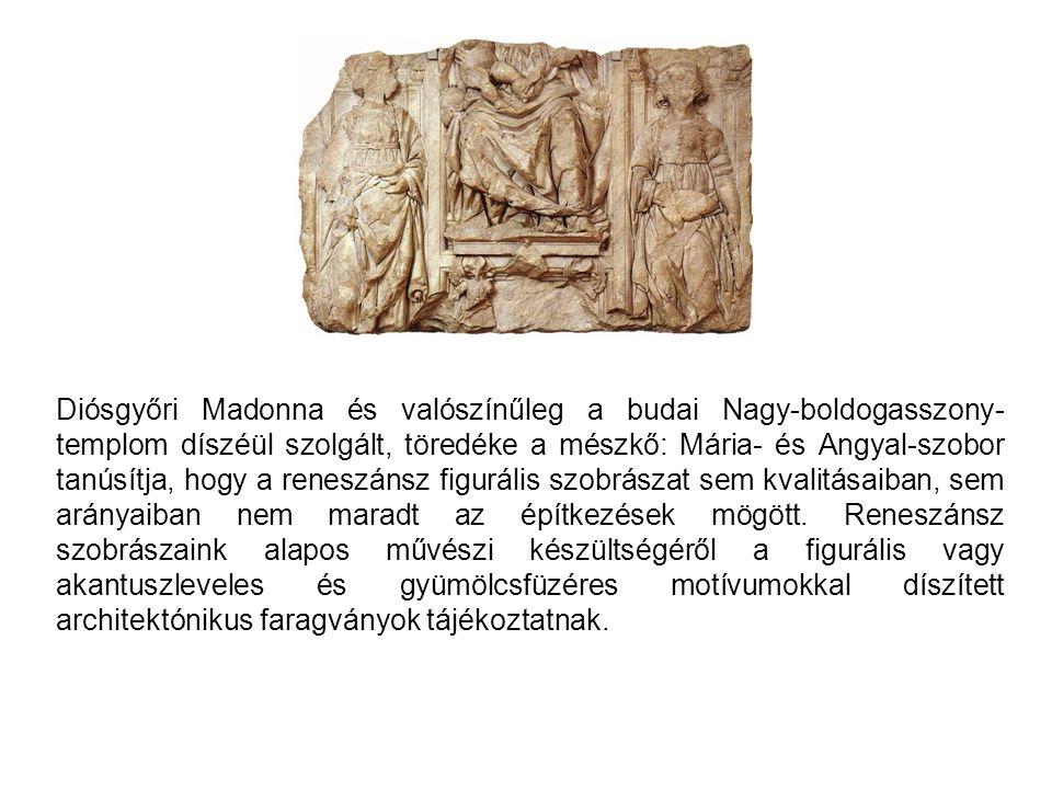 Diósgyőri Madonna és valószínűleg a budai Nagy-boldogasszony- templom díszéül szolgált, töredéke a mészkő: Mária- és Angyal-szobor tanúsítja, hogy a r