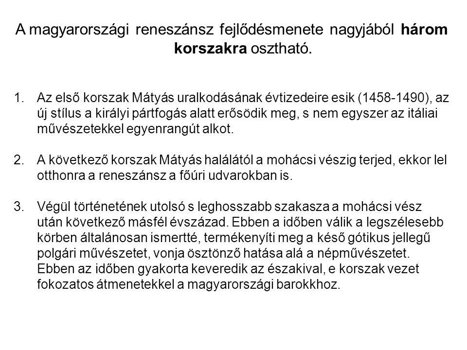 A magyarországi reneszánsz fejlődésmenete nagyjából három korszakra osztható. 1.Az első korszak Mátyás uralkodásának évtizedeire esik (1458-1490), az