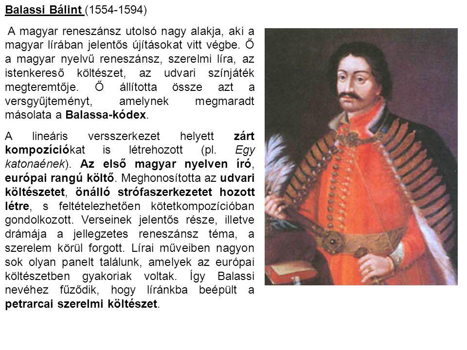 Balassi Bálint (1554-1594) A magyar reneszánsz utolsó nagy alakja, aki a magyar lírában jelentős újításokat vitt végbe. Ő a magyar nyelvű reneszánsz,