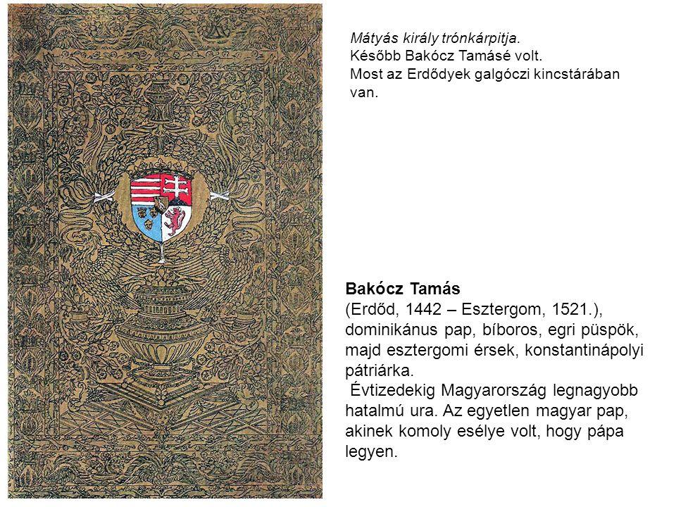 Mátyás király trónkárpitja. Később Bakócz Tamásé volt. Most az Erdődyek galgóczi kincstárában van. Bakócz Tamás (Erdőd, 1442 – Esztergom, 1521.), domi