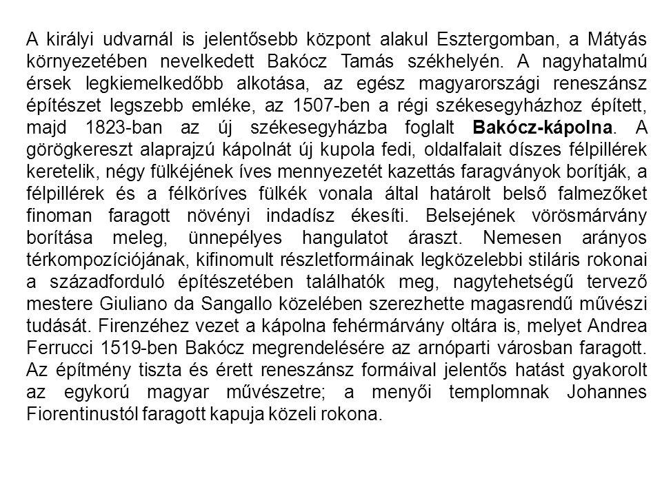 A királyi udvarnál is jelentősebb központ alakul Esztergomban, a Mátyás környezetében nevelkedett Bakócz Tamás székhelyén. A nagyhatalmú érsek legkiem