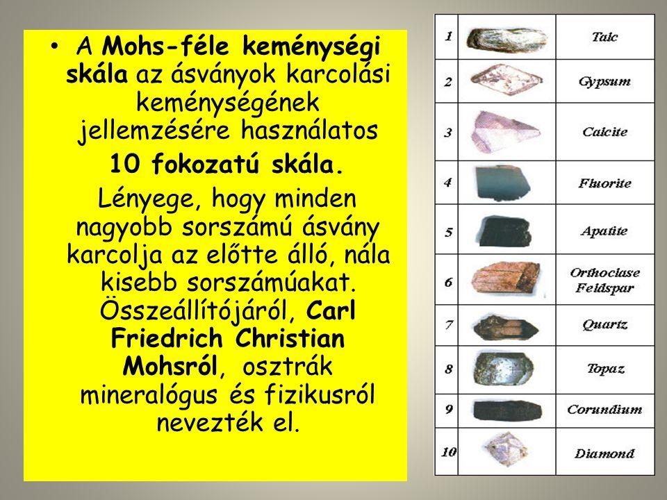 • A Mohs-féle keménységi skála az ásványok karcolási keménységének jellemzésére használatos 10 fokozatú skála. Lényege, hogy minden nagyobb sorszámú á