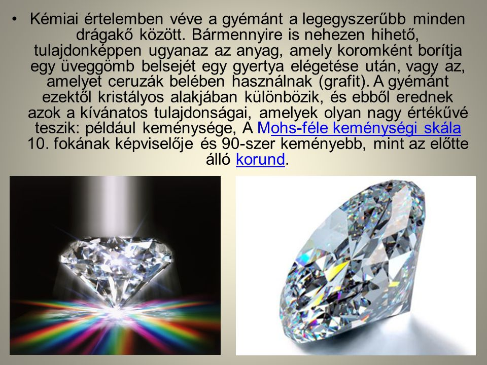 •Kémiai értelemben véve a gyémánt a legegyszerűbb minden drágakő között. Bármennyire is nehezen hihető, tulajdonképpen ugyanaz az anyag, amely koromké
