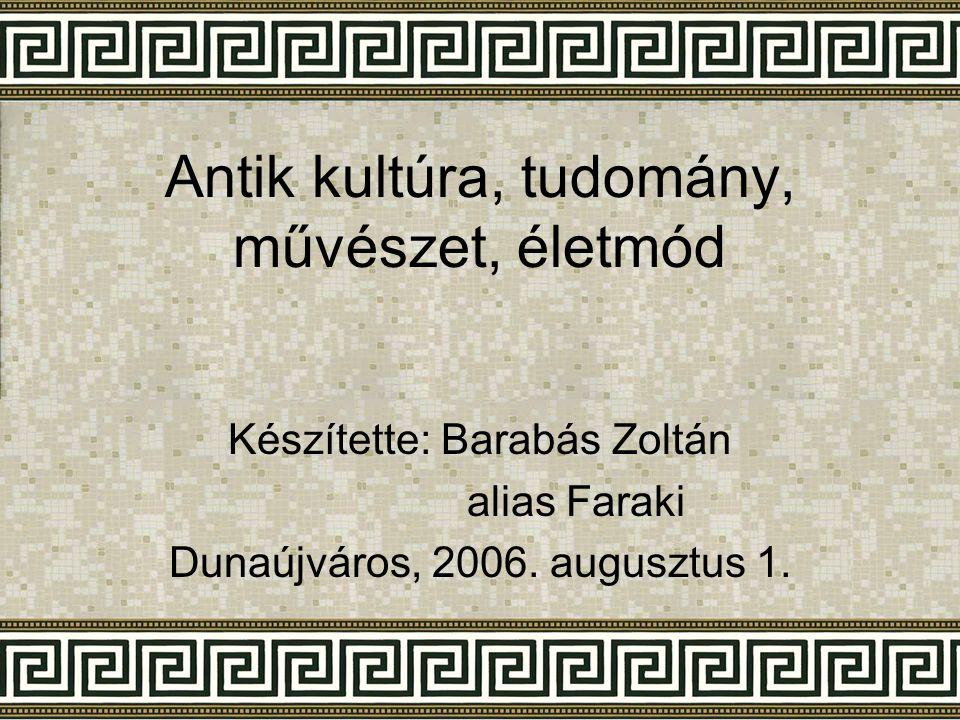 Antik kultúra, tudomány, művészet, életmód Készítette: Barabás Zoltán alias Faraki Dunaújváros, 2006. augusztus 1.