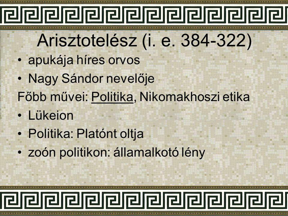 Arisztotelész (i. e. 384-322) •a•apukája híres orvos •N•Nagy Sándor nevelője Főbb művei: Politika, Nikomakhoszi etika •L•Lükeion •P•Politika: Platónt