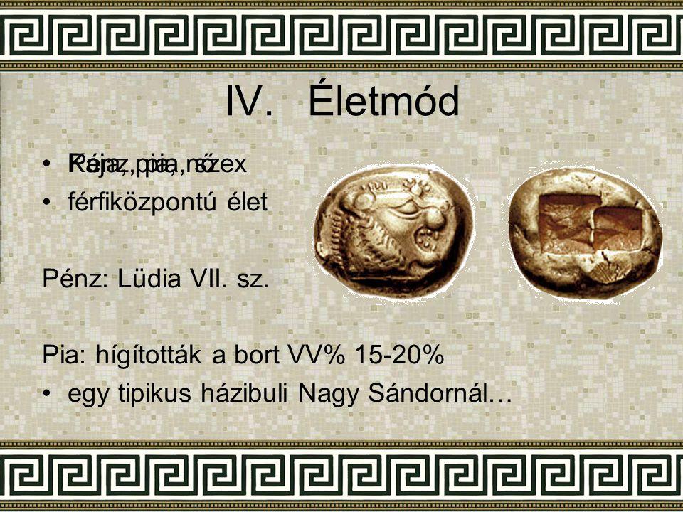 IV.Életmód •Kaja, pia, nő •férfiközpontú élet Pénz: Lüdia VII. sz. Pia: hígították a bort VV% 15-20% •egy tipikus házibuli Nagy Sándornál… •Pénz, pia,