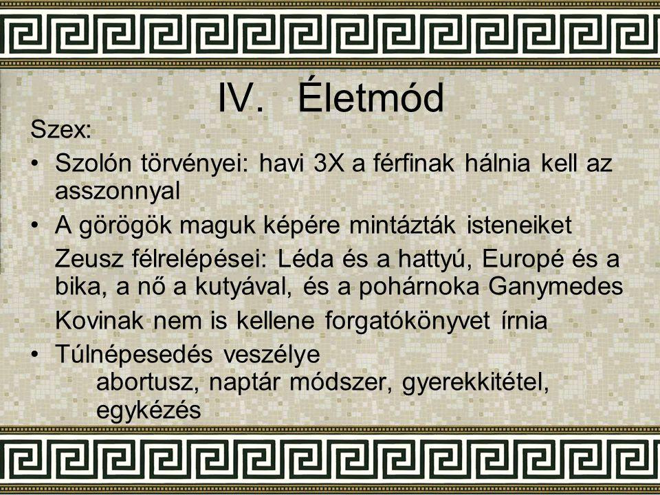IV.Életmód Szex: •Szolón törvényei: havi 3X a férfinak hálnia kell az asszonnyal •A görögök maguk képére mintázták isteneiket Zeusz félrelépései: Léda