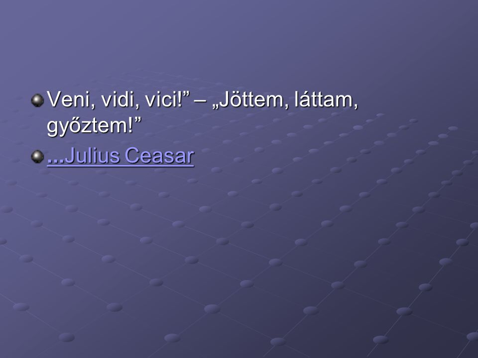 "Veni, vidi, vici! – ""Jöttem, láttam, győztem! ...Julius Ceasar...Julius Ceasar"