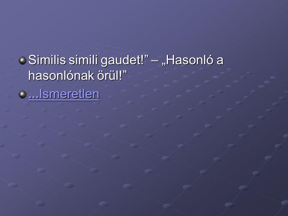 """Similis simili gaudet!"""" – """"Hasonló a hasonlónak örül!""""...Ismeretlen...Ismeretlen"""