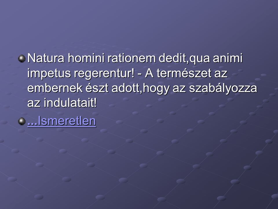 Natura homini rationem dedit,qua animi impetus regerentur! - A természet az embernek észt adott,hogy az szabályozza az indulatait!...Ismeretlen...Isme