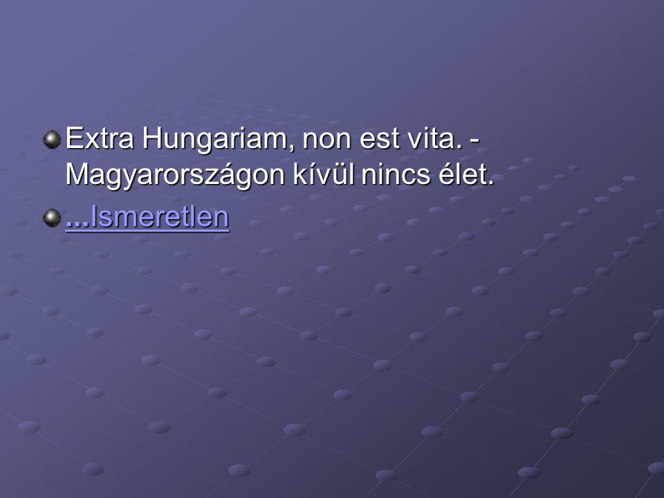 Extra Hungariam, non est vita. - Magyarországon kívül nincs élet....Ismeretlen...Ismeretlen