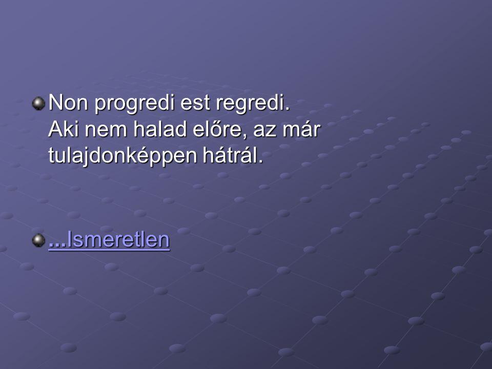 Non progredi est regredi. Aki nem halad előre, az már tulajdonképpen hátrál....Ismeretlen...Ismeretlen