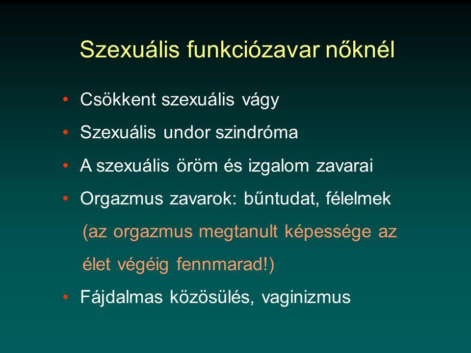 Szexuális funkciózavar nőknél •Csökkent szexuális vágy •Szexuális undor szindróma •A szexuális öröm és izgalom zavarai •Orgazmus zavarok: bűntudat, félelmek (az orgazmus megtanult képessége az élet végéig fennmarad!) •Fájdalmas közösülés, vaginizmus