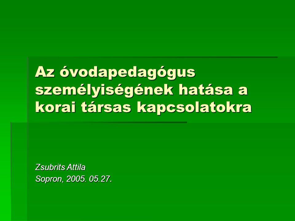 Az óvodapedagógus személyiségének hatása a korai társas kapcsolatokra Zsubrits Attila Sopron, 2005. 05.27.
