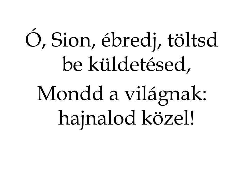 Ó, Sion, ébredj, töltsd be küldetésed, Mondd a világnak: hajnalod közel!