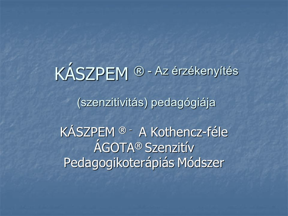 KÁSZPEM ® - Az érzékenyítés (szenzitivitás) pedagógiája K Á SZPEM ® - A Kothencz-féle ÁGOTA ® Szenzitív Pedagogikoterápiás Módszer