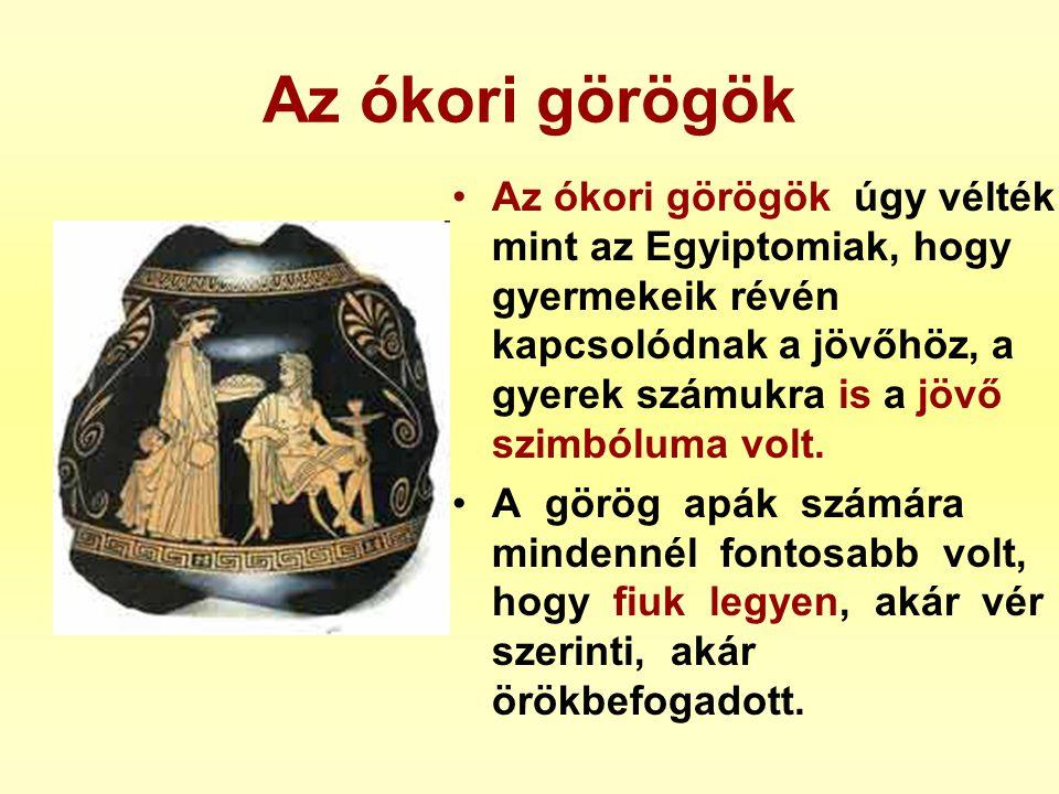 Az ókori görögök •Az ókori görögök úgy vélték mint az Egyiptomiak, hogy gyermekeik révén kapcsolódnak a jövőhöz, a gyerek számukra is a jövő szimbólum