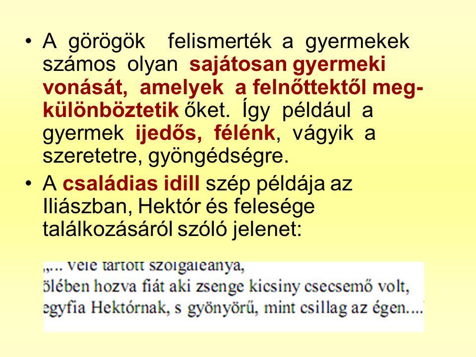 •A görögök felismerték a gyermekek számos olyan sajátosan gyermeki vonását, amelyek a felnőttektől meg- különböztetik őket. Így például a gyermek ijed