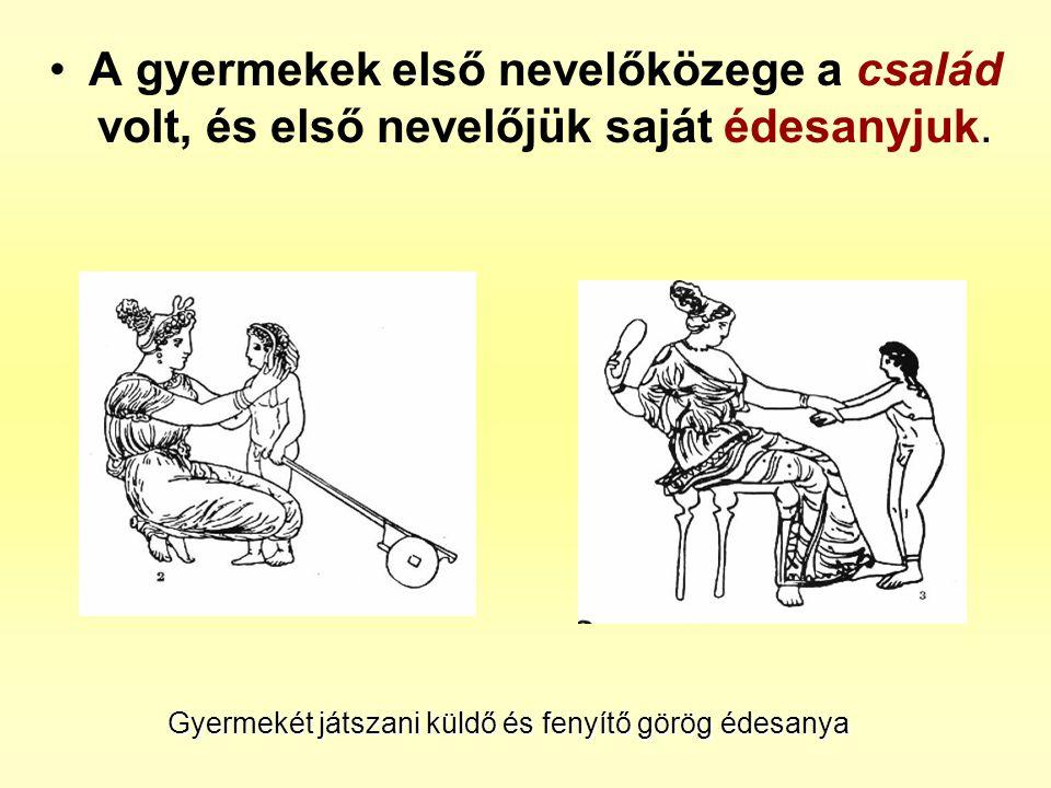 •A gyermekek első nevelőközege a család volt, és első nevelőjük saját édesanyjuk. Gyermekét játszani küldő és fenyítő görög édesanya