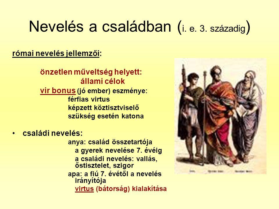 Nevelés a családban ( i. e. 3. századig ) római nevelés jellemzői: önzetlen műveltség helyett: állami célok vir bonus (jó ember) eszménye: férfias vir