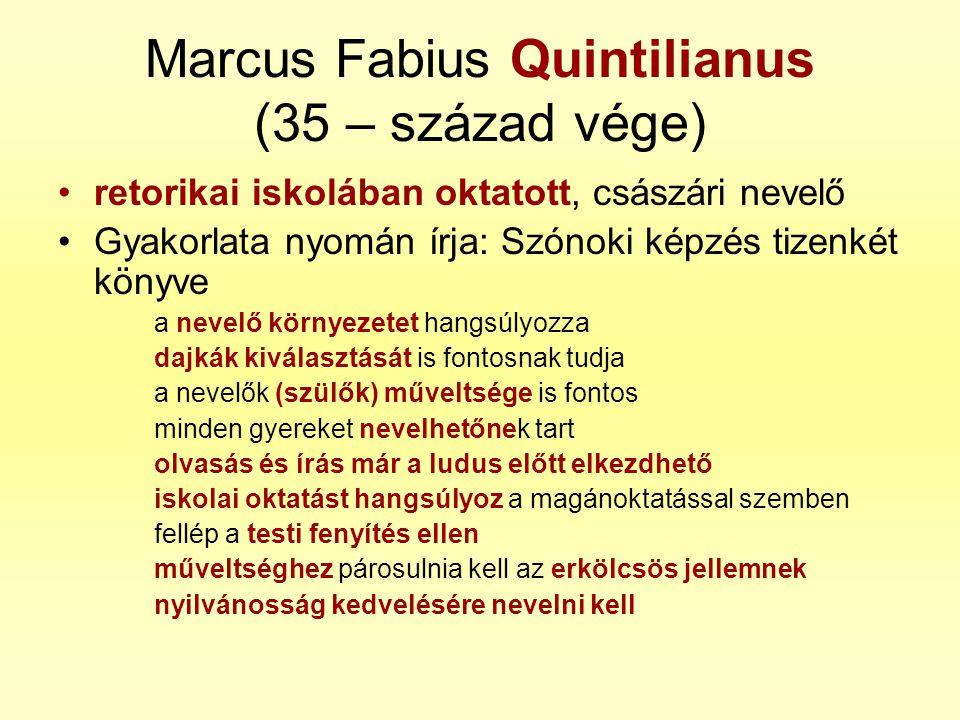 Marcus Fabius Quintilianus (35 – század vége) •retorikai iskolában oktatott, császári nevelő •Gyakorlata nyomán írja: Szónoki képzés tizenkét könyve a