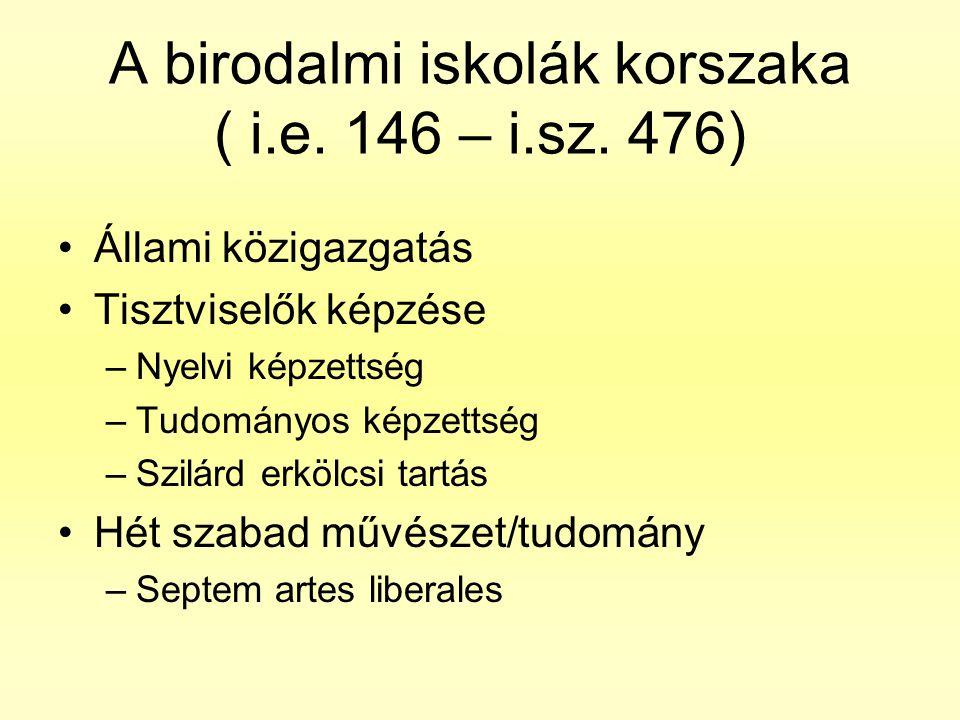 A birodalmi iskolák korszaka ( i.e. 146 – i.sz. 476) •Állami közigazgatás •Tisztviselők képzése –Nyelvi képzettség –Tudományos képzettség –Szilárd erk