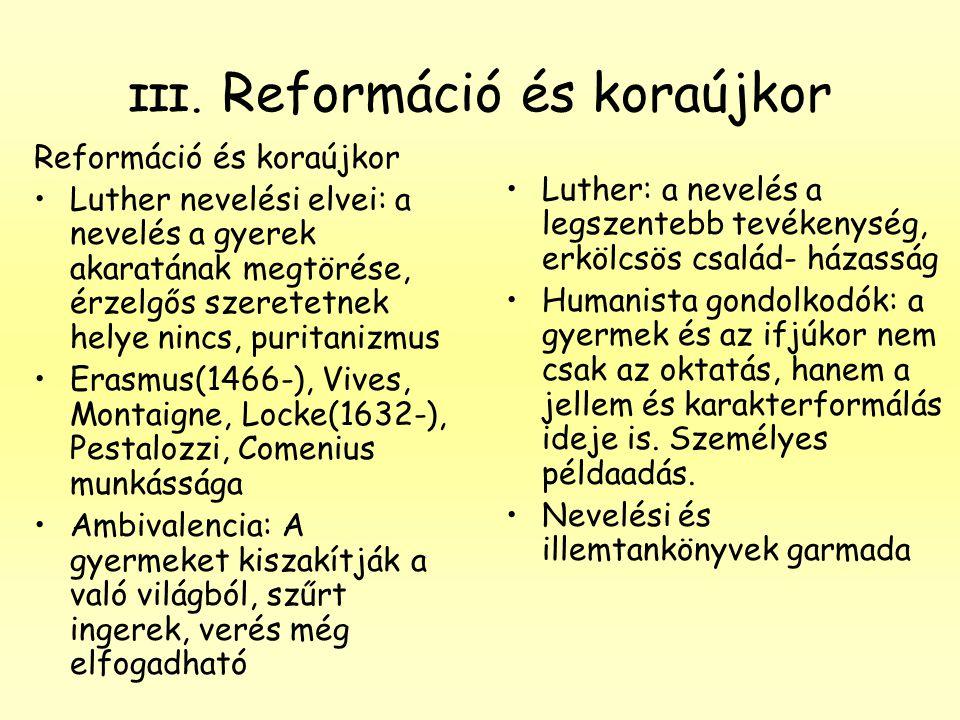 III. Reformáció és koraújkor Reformáció és koraújkor •Luther nevelési elvei: a nevelés a gyerek akaratának megtörése, érzelgős szeretetnek helye nincs