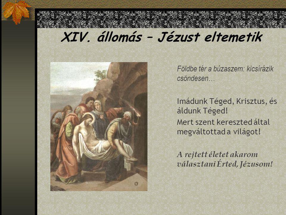 XIII. állomás – Jézus testét leveszik a keresztről Megfeszített Istened szép szelíden ölbe vedd! Imádunk Téged, Krisztus, és áldunk Téged! Mert szent