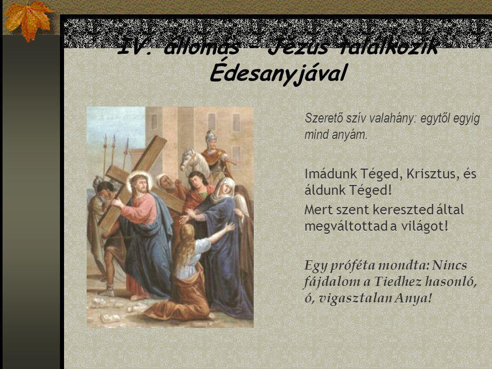 IV.állomás – Jézus találkozik Édesanyjával Szerető szív valahány: egytől egyig mind anyám.