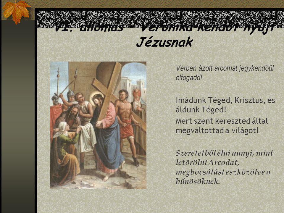 V. állomás – Cirenei Simon segít Jézusnak vinni a keresztet Gyönge karral gyámolíts, igaz szívvel felüdíts! Imádunk Téged, Krisztus, és áldunk Téged!