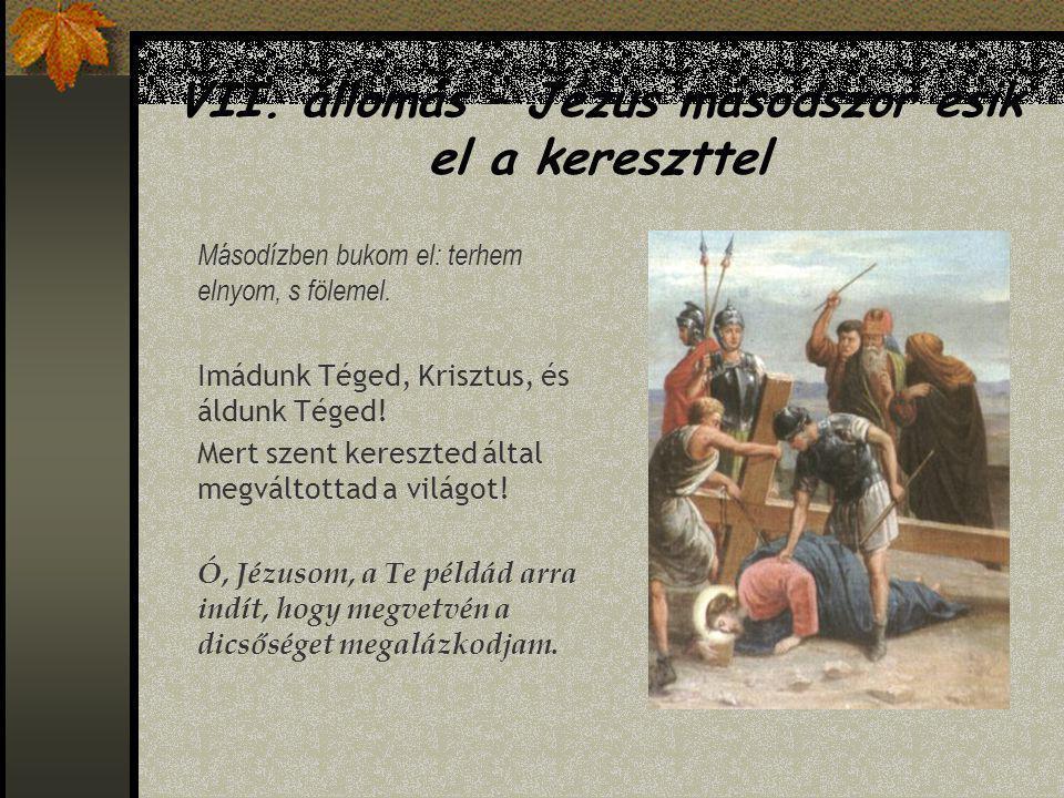 VI. állomás – Veronika kendőt nyújt Jézusnak Vérben ázott arcomat jegykendőül elfogadd! Imádunk Téged, Krisztus, és áldunk Téged! Mert szent kereszted