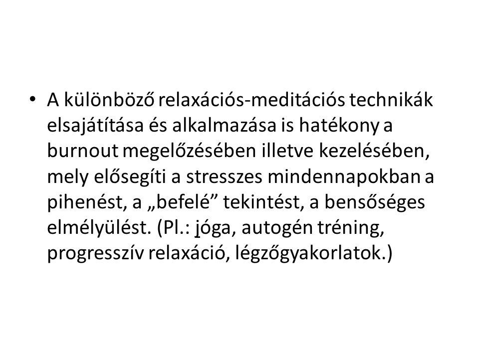 """• A különböző relaxációs-meditációs technikák elsajátítása és alkalmazása is hatékony a burnout megelőzésében illetve kezelésében, mely elősegíti a stresszes mindennapokban a pihenést, a """"befelé tekintést, a bensőséges elmélyülést."""