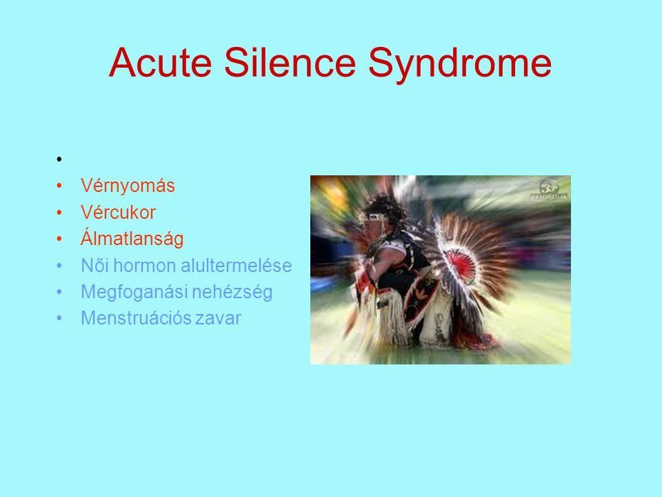 Acute Silence Syndrome • •Vérnyomás •Vércukor •Álmatlanság •Női hormon alultermelése •Megfoganási nehézség •Menstruációs zavar