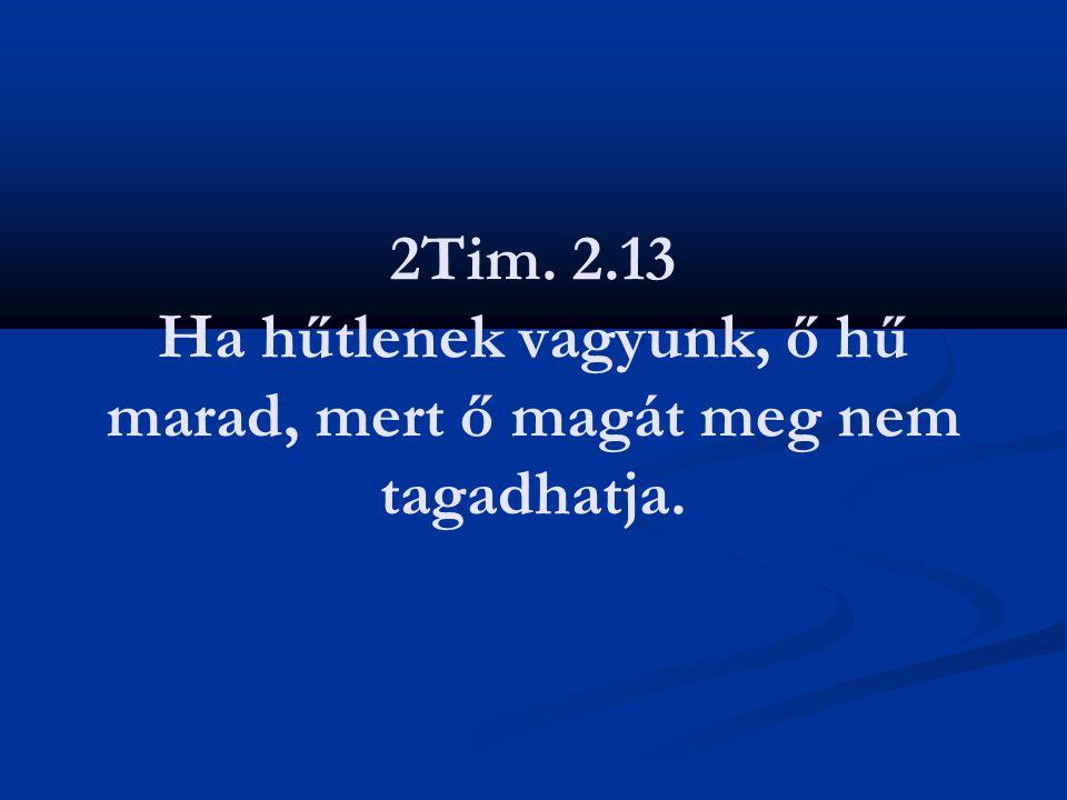 2Tim. 2.13 Ha hűtlenek vagyunk, ő hű marad, mert ő magát meg nem tagadhatja.