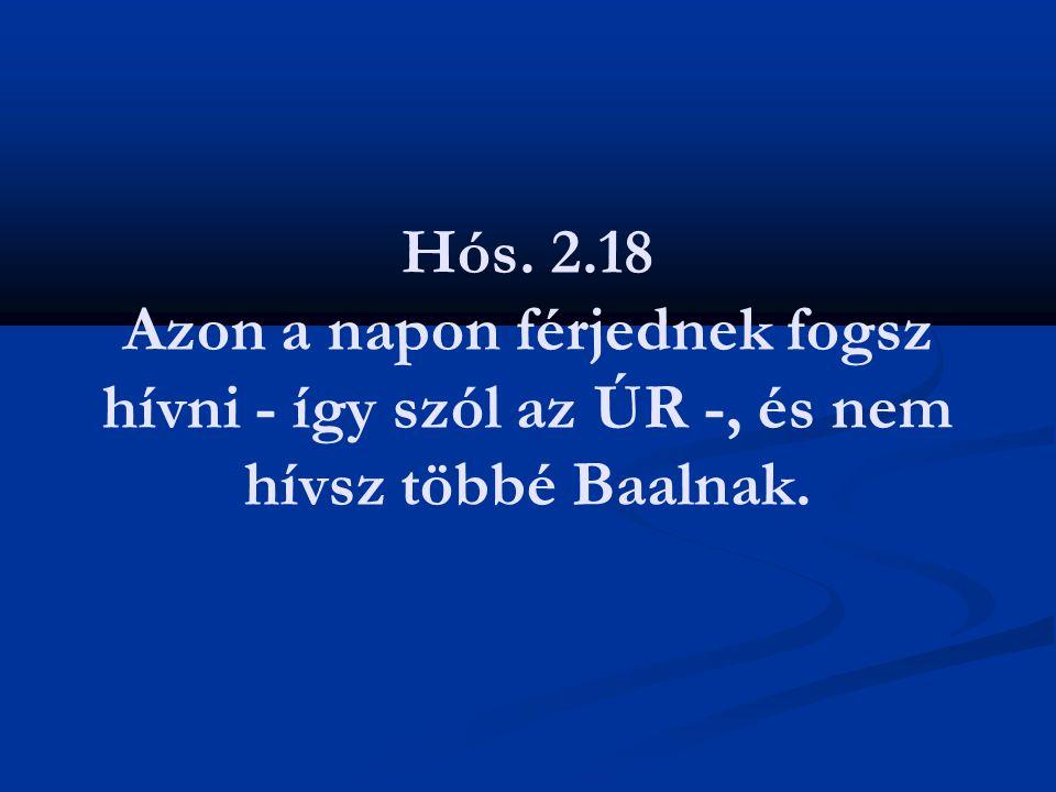 Hós. 2.18 Azon a napon férjednek fogsz hívni - így szól az ÚR -, és nem hívsz többé Baalnak.